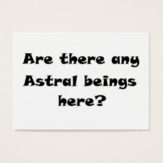 Are there any Astral beings here?-business cards