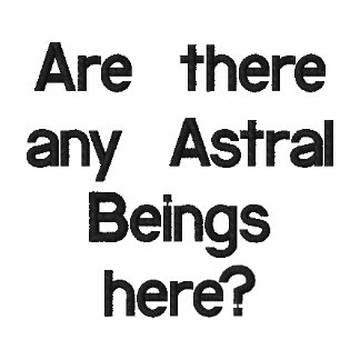 Are there any Astral Beings here?embroidered shirt