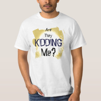 Are they kidding me? T-Shirt