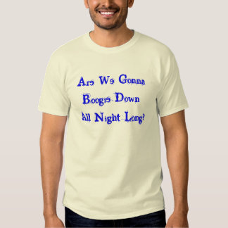 Are We Gonna Boogie Down All Night Long? T Shirts
