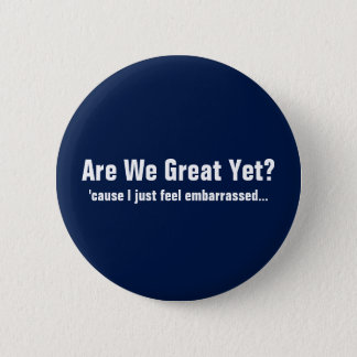 Are We Great Yet? I Just Feel Embarrassed Button