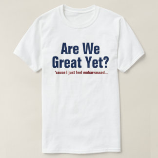 Are We Great Yet? I Just Feel Embarrassed T-Shirt