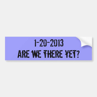Are we there yet?, 1-20-2013 bumper sticker
