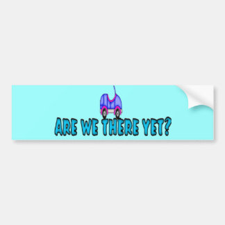 Are We There Yet? Car Bumper Sticker
