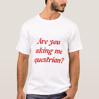 Are you asking me equestrian? T-Shirt