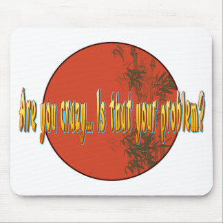 Are you crazy...Is that your problem? Mouse Pad