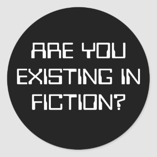 ARE YOU EXISTING IN FICTION? CLASSIC ROUND STICKER