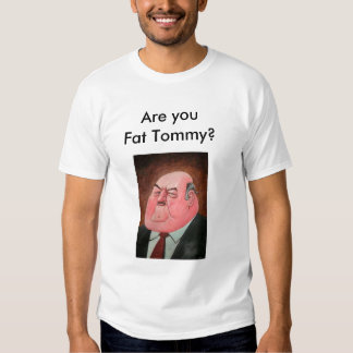 Are you Fat Tommy? T Shirts
