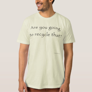 Are You Going To Recycle That? T-Shirt