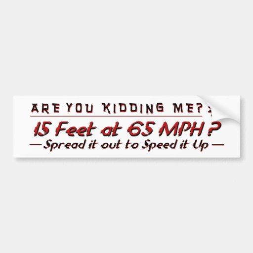 Are You Kidding Me? 15 feet at 65MPH? Bumper Sticker