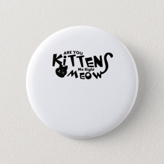 Are You Kitten Me Right Meow Funny Cat Lover Pinback Button