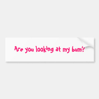 Are you looking at my bum? car bumper sticker