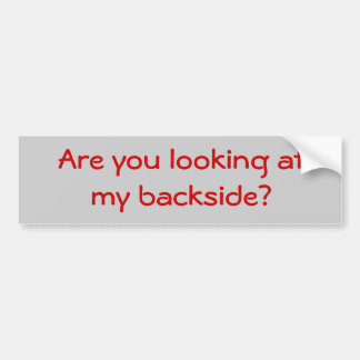 Are you looking atmy backside? bumper sticker