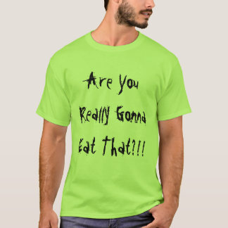 Are You Really Gonna Eat That?!! T-Shirt