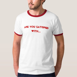 Are you satisfied with... shirt