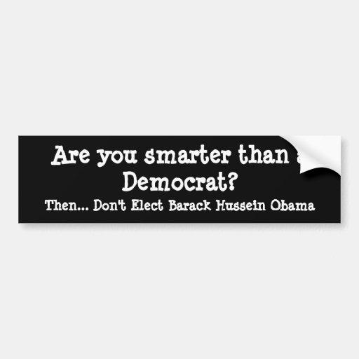 Are you smarter than a Democrat?, Then... Don't... Car Bumper Sticker