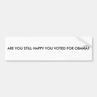 ARE YOU STILL HAPPY YOU VOTED FOR OBAMA? CAR BUMPER STICKER