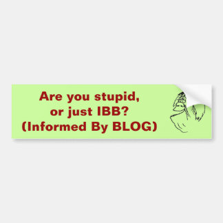 Are you stupid, or just IBB? (Informed by BLOG) Bumper Sticker