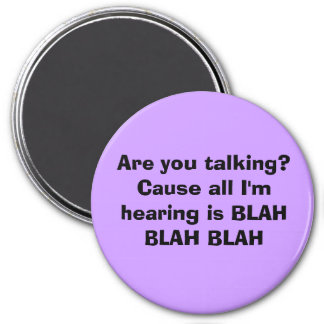 Are you talking? Cause all I'm hearing is BLAH ... Magnet