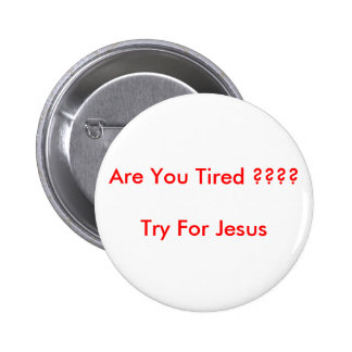 Are You Tired ???? Try for Jesus Pinback Button