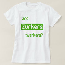 Are Zurkers Twerkers T-Shirt