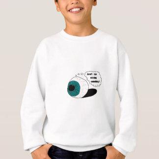 Aren't eye missing something? sweatshirt
