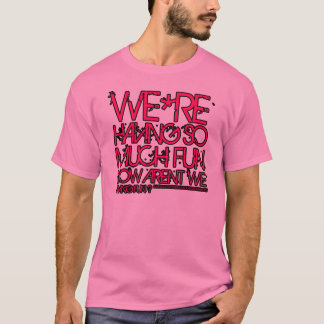 arent we having fun T-Shirt