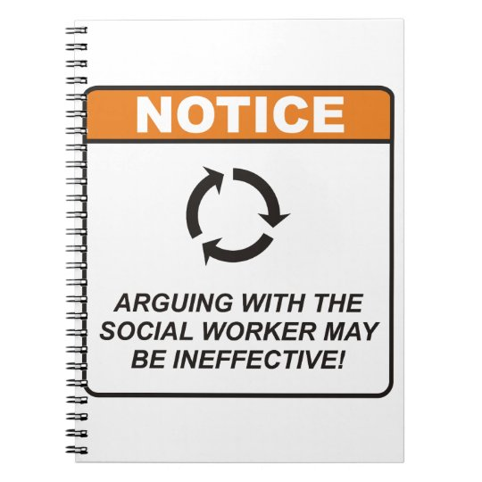 Arguing with the Social Worker may be ineffective! Notebook