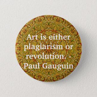 Art is either plagiarism or revolution. -  Gauguin Button