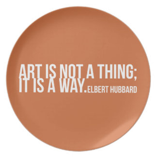Art is not a thing; it is a way. Elbert Hubbard Plates