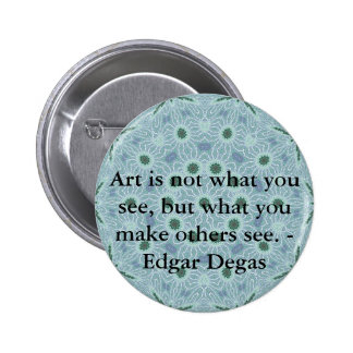 Art is not what you see, but what you make........ pinback button