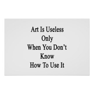 Art Is Useless Only When You Don't Know How To Use Print