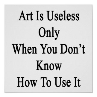 Art Is Useless Only When You Don't Know How To Use Posters