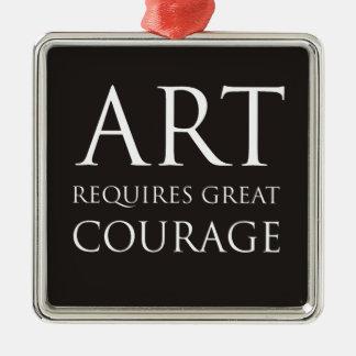 Art Requires Great Courage Metal Ornament