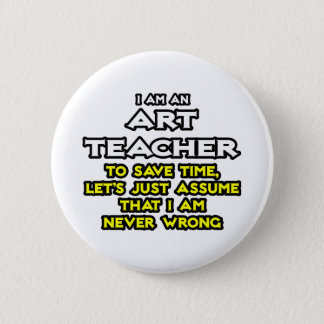 Art Teacher...Assume I Am Never Wrong Pinback Button