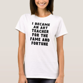 Art Teacher Fame And Fortune T-Shirt