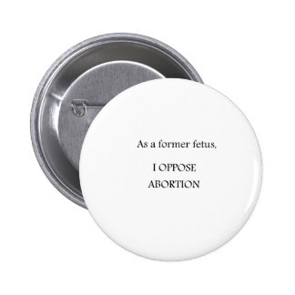 As a former fetus, I OPPOSE ABORTION Pinback Button