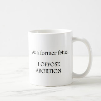 As a former fetus, I OPPOSE ABORTION Coffee Mugs