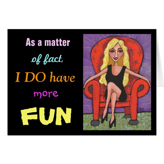 As a matter of fact, I DO have more FUN - card