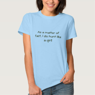 As a matter of fact, I do hunt like a girl! Shirts