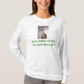 As a matter of fact , I do hunt like a girl. T-Shirt
