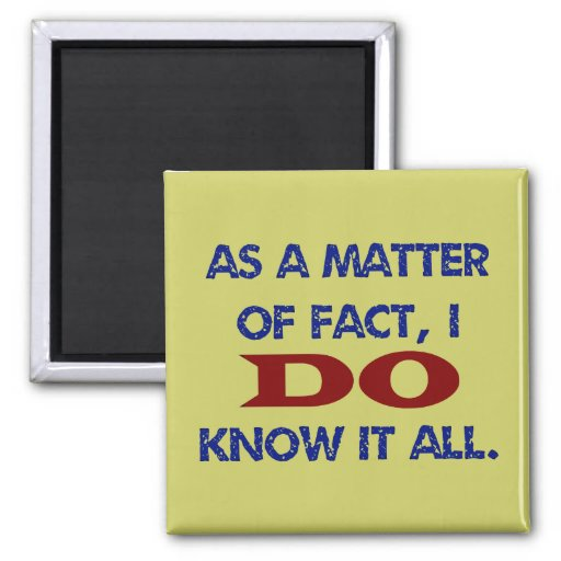 As a Matter of Fact, I DO Know it All! Fridge Magnets