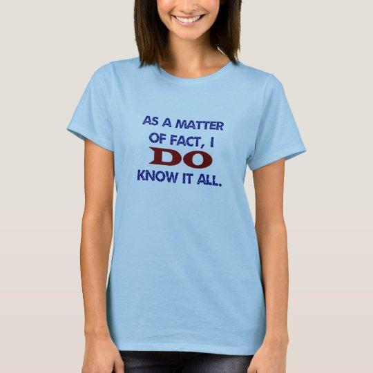 As a Matter of Fact, I DO Know it All! T-Shirt