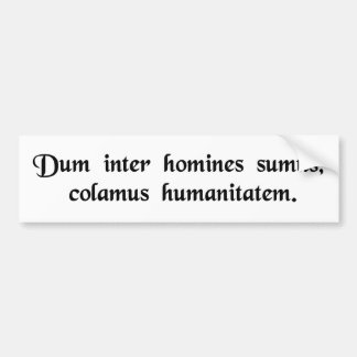 As long as we are among humans, let us be...... bumper sticker