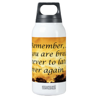 As long as you are breathing you can start over thermos bottle