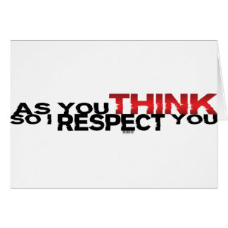 As You Think So I Respect You Greeting Card