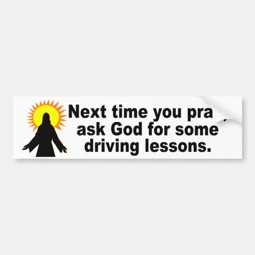 Ask God for some driving lessons Car Bumper Sticker