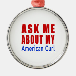 Ask me about my American Curl Metal Ornament