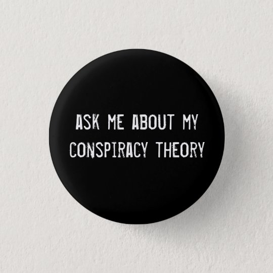 ask me about my conspiracy theory button