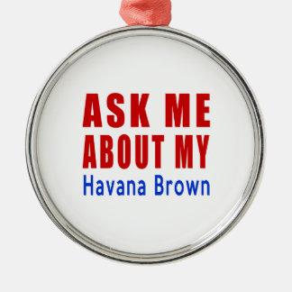 Ask me about my Havana Brown Metal Ornament